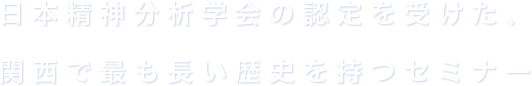 日本精神分析学会の認定を受けた、関西で最も長い歴史を持つセミナー